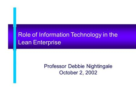 Role of Information Technology in the Lean Enterprise Professor Debbie Nightingale October 2, 2002.