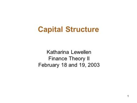 1 Capital Structure Katharina Lewellen Finance Theory II February 18 and 19, 2003.