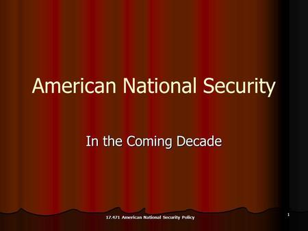 1 American National Security In the Coming Decade 17.471 American National Security Policy.