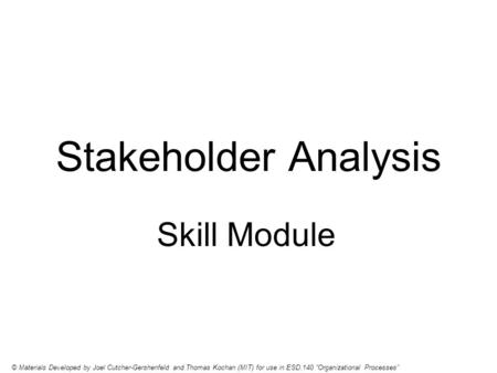 Stakeholder Analysis Skill Module © Materials Developed by Joel Cutcher-Gershenfeld and Thomas Kochan (MIT) for use in ESD.140 Organizational Processes.