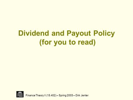Finance Theory II (15.402) – Spring 2003 – Dirk Jenter Dividend and Payout Policy (for you to read)