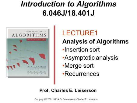 Introduction to Algorithms 6.046J/18.401J LECTURE1 Analysis of Algorithms Insertion sort Asymptotic analysis Merge sort Recurrences Copyright © 2001-5.