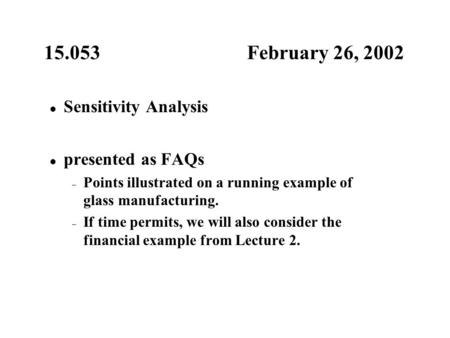 15.053 February 26, 2002 Sensitivity Analysis presented as FAQs – Points illustrated on a running example of glass manufacturing. – If time permits, we.
