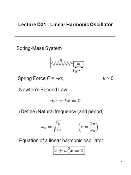 1 Lecture D31 : Linear Harmonic Oscillator Spring-Mass System Spring Force F = kx, k > 0 Newtons Second Law (Define) Natural frequency (and period) Equation.