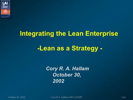 October 30, 2002Cory R.A. Hallam, MIT LAI/TMP 1/25 Integrating the Lean Enterprise -Lean as a Strategy - Cory R. A. Hallam October 30, 2002.