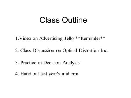 Class Outline 1.Video on Advertising Jello **Reminder** 2. Class Discussion on Optical Distortion Inc. 3. Practice in Decision Analysis 4. Hand out last.
