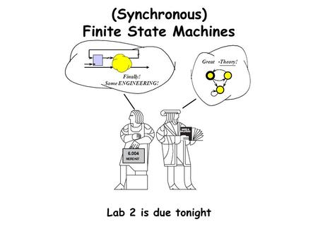 (Synchronous) Finite State Machines Lab 2 is due tonight Great -Theory! Finally! Some ENGINEERING!