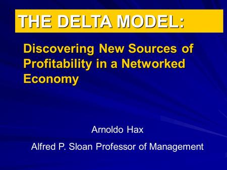 THE DELTA MODEL: Discovering New Sources of Profitability in a Networked Economy Arnoldo Hax Alfred P. Sloan Professor of Management.