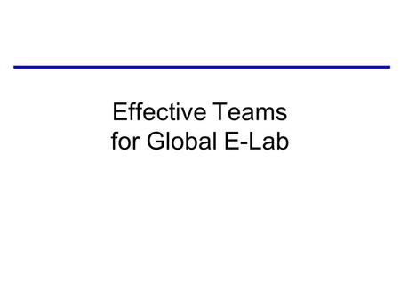 Effective Teams for Global E-Lab. Outline 1) How to make your team effective –identify needs: make personal contact –brainstorm: think broadly –hit the.