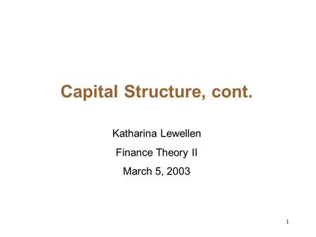 1 Capital Structure, cont. Katharina Lewellen Finance Theory II March 5, 2003.