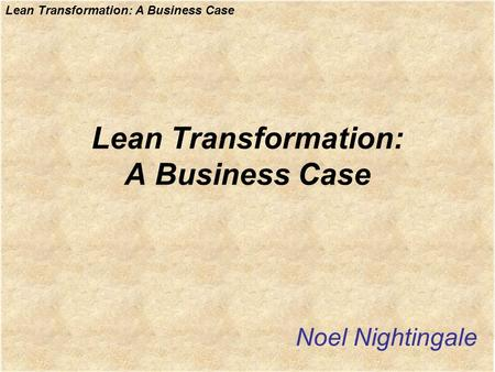 Lean Transformation: A Business Case Noel Nightingale.