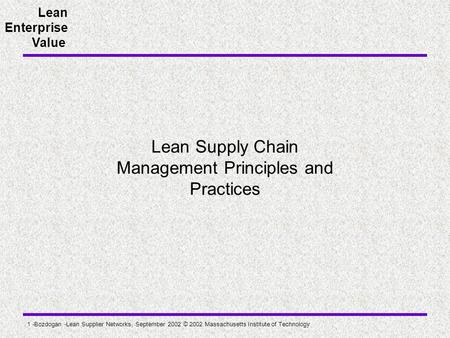 Lean Enterprise Value 1 -Bozdogan -Lean Supplier Networks, September 2002 © 2002 Massachusetts Institute of Technology Lean Supply Chain Management Principles.