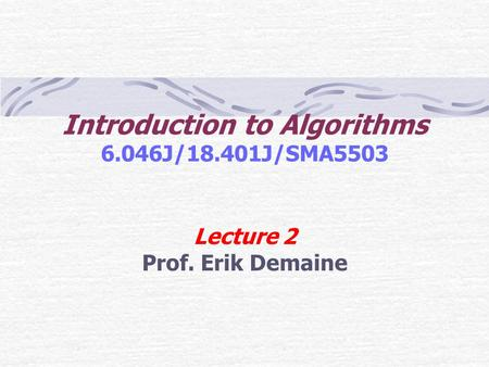 Introduction to Algorithms 6.046J/18.401J/SMA5503 Lecture 2 Prof. Erik Demaine.