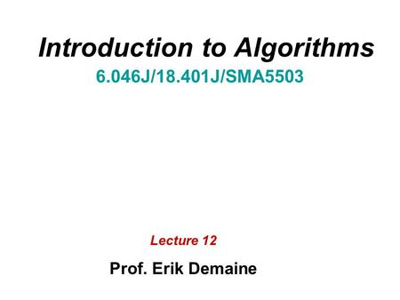 Introduction to Algorithms 6.046J/18.401J/SMA5503 Lecture 12 Prof. Erik Demaine.