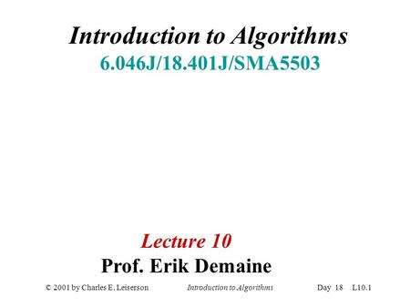 © 2001 by Charles E. Leiserson Introduction to AlgorithmsDay 18 L10.1 Introduction to Algorithms 6.046J/18.401J/SMA5503 Lecture 10 Prof. Erik Demaine.