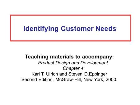 Identifying Customer Needs Teaching materials to accompany: Product Design and Development Chapter 4 Karl T. Ulrich and Steven D.Eppinger Second Edition,
