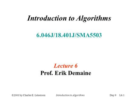 ©2001 by Charles E. Leiserson Introduction to AlgorithmsDay 9 L6.1 Introduction to Algorithms 6.046J/18.401J/SMA5503 Lecture 6 Prof. Erik Demaine.