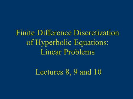 Lectures 8, 9 and 10 Finite Difference Discretization of Hyperbolic Equations: Linear Problems.