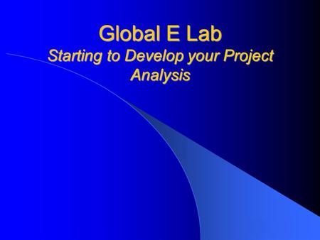 Global E Lab Starting to Develop your Project Analysis.