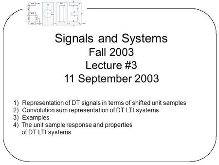 Signals and Systems Fall 2003 Lecture #3 11 September 2003 1) Representation of DT signals in terms of shifted unit samples 2) Convolution sum representation.
