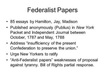 Federalist Papers 85 essays by Hamilton, Jay, Madison Published anonymously (Publius) in New York Packet and Independent Journal between October, 1787.