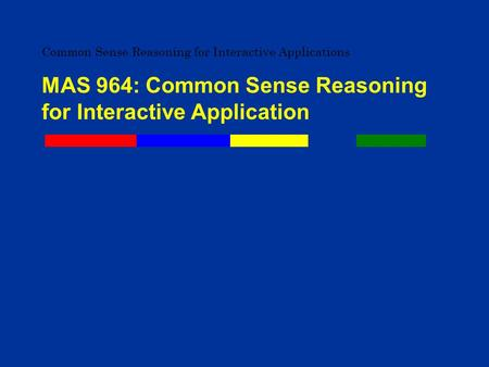 Common Sense Reasoning for Interactive Applications MAS 964: Common Sense Reasoning for Interactive Application.