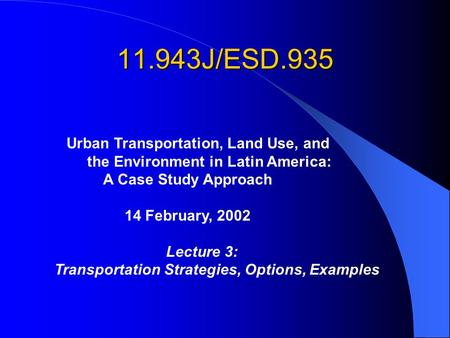 11.943J/ESD.935 Urban Transportation, Land Use, and the Environment in Latin America: A Case Study Approach 14 February, 2002 Lecture 3: Transportation.