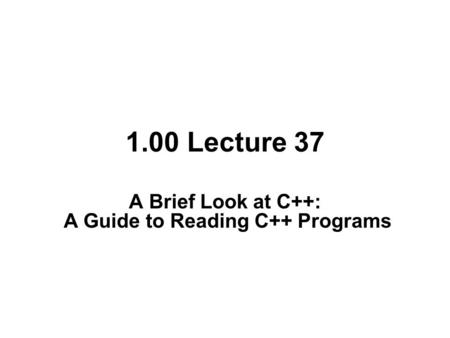 1.00 Lecture 37 A Brief Look at C++: A Guide to Reading C++ Programs.