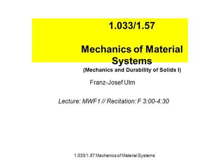 1.033/1.57 Mechanics of Material Systems (Mechanics and Durability of Solids I) Franz-Josef Ulm Lecture: MWF1 // Recitation: F 3:00-4:30 1.033/1.57 Mechanics.