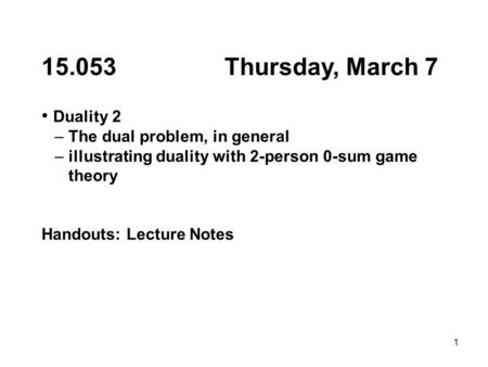 1 15.053 Thursday, March 7 Duality 2 – The dual problem, in general – illustrating duality with 2-person 0-sum game theory Handouts: Lecture Notes.