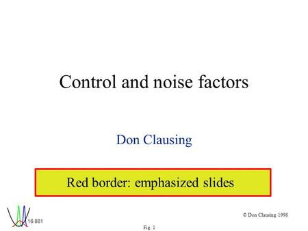 16.881 Fig. 1 © Don Clausing 1998 Control and noise factors Don Clausing Red border: emphasized slides.