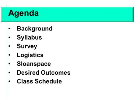 Agenda Background Syllabus Survey Logistics Sloanspace Desired Outcomes Class Schedule.