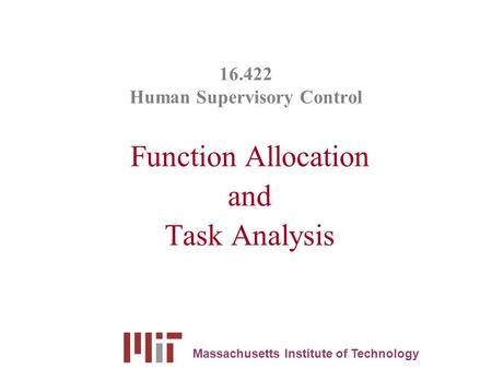 16.422 Human Supervisory Control Function Allocation and Task Analysis Massachusetts Institute of Technology.