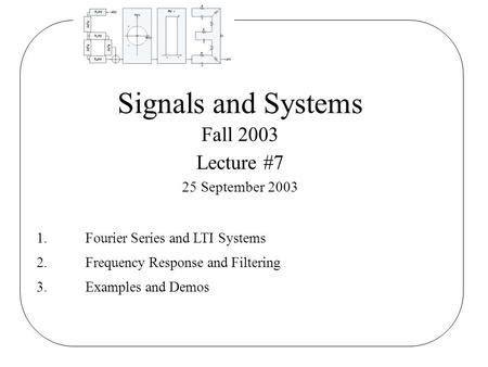 Signals and Systems Fall 2003 Lecture #7 25 September 2003 1.Fourier Series and LTI Systems 2.Frequency Response and Filtering 3.Examples and Demos.