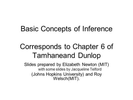 Basic Concepts of Inference Corresponds to Chapter 6 of Tamhaneand Dunlop Slides prepared by Elizabeth Newton (MIT) with some slides by Jacqueline Telford.