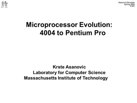 Asanovic/Devadas Spring 2002 6.823 Microprocessor Evolution: 4004 to Pentium Pro Krste Asanovic Laboratory for Computer Science Massachusetts Institute.