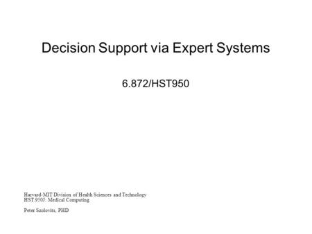 Decision Support via Expert Systems 6.872/HST950 Harvard-MIT Division of Health Sciences and Technology HST.950J: Medical Computing Peter Szolovits, PHD.