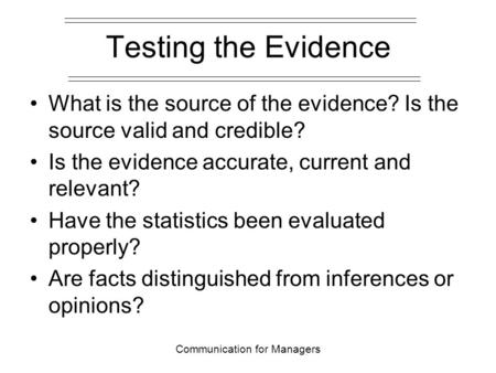 Communication for Managers Testing the Evidence What is the source of the evidence? Is the source valid and credible? Is the evidence accurate, current.