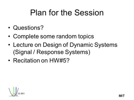 MIT Plan for the Session Questions? Complete some random topics Lecture on Design of Dynamic Systems (Signal / Response Systems) Recitation on HW#5?