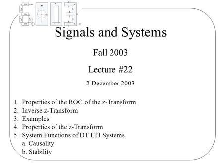 Signals and Systems Fall 2003 Lecture #22 2 December 2003 1.Properties of the ROC of the z-Transform 2.Inverse z-Transform 3.Examples 4.Properties of the.