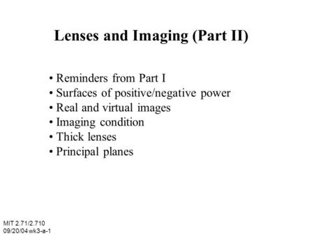 Lenses and Imaging (Part II) Reminders from Part I Surfaces of positive/negative power Real and virtual images Imaging condition Thick lenses Principal.