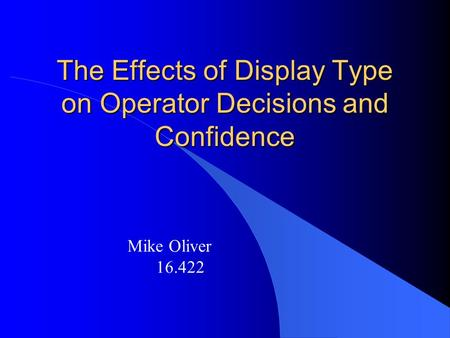 The Effects of Display Type on Operator Decisions and Confidence Mike Oliver 16.422.