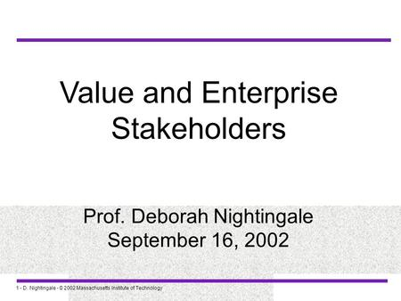 Value and Enterprise Stakeholders Prof. Deborah Nightingale September 16, 2002 1 - D. Nightingale - © 2002 Massachusetts Institute of Technology.