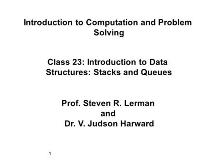 1 Introduction to Computation and Problem Solving Class 23: Introduction to Data Structures: Stacks and Queues Prof. Steven R. Lerman and Dr. V. Judson.