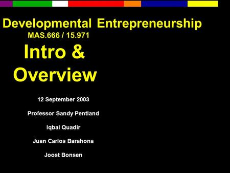 Developmental Entrepreneurship MAS.666 / 15.971 Intro & Overview 12 September 2003 Professor Sandy Pentland Iqbal Quadir Juan Carlos Barahona Joost Bonsen.