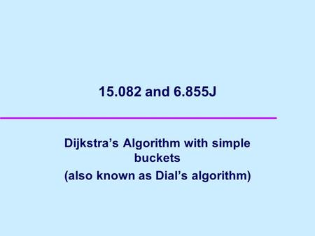 15.082 and 6.855J Dijkstras Algorithm with simple buckets (also known as Dials algorithm)