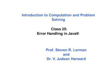 Introduction to Computation and Problem Solving Class 25: Error Handling in Java® Prof. Steven R. Lerman and Dr. V. Judson Harward.