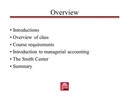 Overview Introductions Overview of class Course requirements Introduction to managerial accounting The Smith Center Summary.