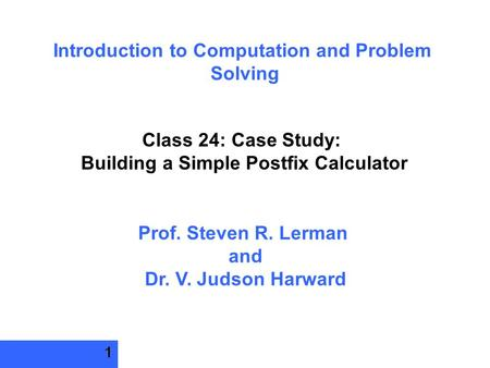 1 Introduction to Computation and Problem Solving Class 24: Case Study: Building a Simple Postfix Calculator Prof. Steven R. Lerman and Dr. V. Judson Harward.