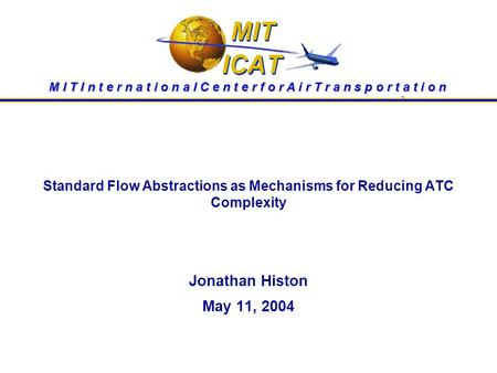 Standard Flow Abstractions as Mechanisms for Reducing ATC Complexity Jonathan Histon May 11, 2004 M I T I n t e r n a t i o n a l C e n t e r f o r A i.
